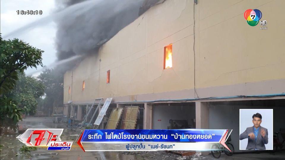 ระทึก ไฟไหม้โรงงานขนมหวาน บ้านทองหยอด ผู้ปลุกปั้น เมย์ รัชนก