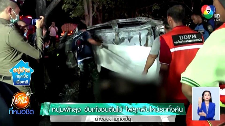 หนุ่มพัทลุง ขับเก๋งชนต้นไม้ ไฟลุกพึ่บไหม้รถทั้งคัน ย่างสดตายทั้งเป็น