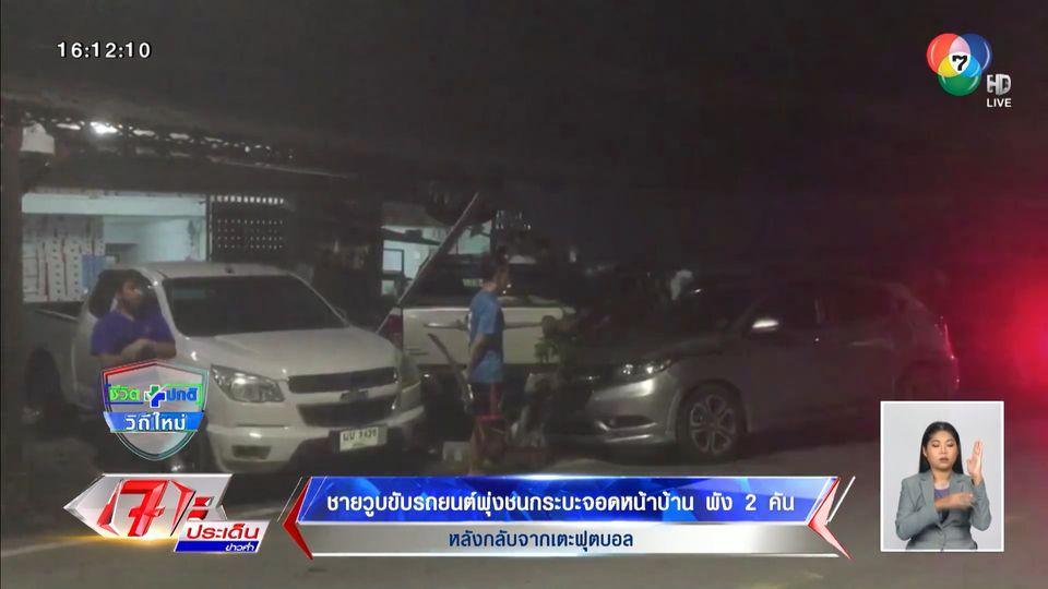 ชายวูบขับรถยนต์พุ่งชนกระบะจอดหน้าบ้านพัง 2 คัน หลังกลับจากเตะฟุตบอล