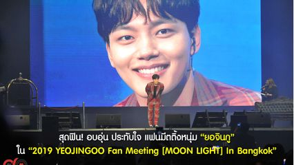 """สุดฟิน! อบอุ่น ประทับใจ แฟนมีตติ้ง """"ยอจินกู"""" ใน """"2019 YEOJINGOO Fan Meeting [MOON LIGHT] In Bangkok"""""""
