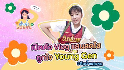 EP.1 ต้นน้ำแสนซน | เปิดตัว Vlog แสนสดใส ถูกใจ Young Gen